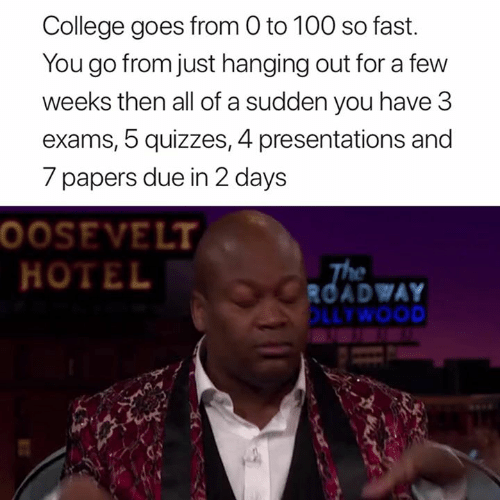 Papers: College goes from O to 100 so fast.  You go from just hanging out for a few  weeks then all of a sudden you have 3  exams, 5 quizzes, 4 presentations and  7 papers due in 2 days  OOSEVELT  HOTEL  ROADWAY  LLTWOOD