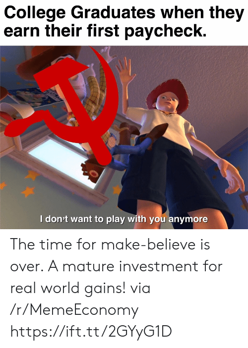 paycheck: College Graduates when they  earn their first paycheck.  Idon't want to play with you anymore  ett The time for make-believe is over. A mature investment for real world gains! via /r/MemeEconomy https://ift.tt/2GYyG1D