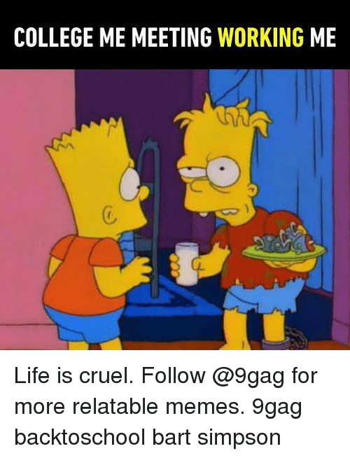 Bart Simpson: COLLEGE ME MEETING WORKING ME  C. Life is cruel. Follow @9gag for more relatable memes. 9gag backtoschool bart simpson