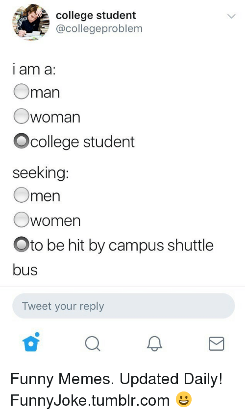 College, Funny, and Memes: college student  @collegeproblem  i am a:  Oman  woman  Ocollege student  seeking  Omen  Owomen  Oto be hit by campus shuttle  bus  Tweet your reply Funny Memes. Updated Daily! ⇢ FunnyJoke.tumblr.com 😀