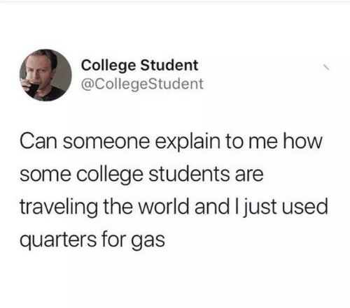 quarters: College Student  @CollegeStudent  Can someone explain to me how  some college students are  traveling the world and I just used  quarters for gas