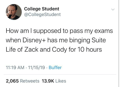 exams: College Student  @CollegeStudent  How am I supposed to pass my exams  when Disney+ has me binging Suite  Life of Zack and Cody for 10 hours  11:19 AM 11/15/19 Buffer  2,065 Retweets 13.9K Likes