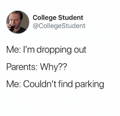 Dropping: College Student  @CollegeStudent  Me: I'm dropping out  Parents: Why??  Me: Couldn't find parking