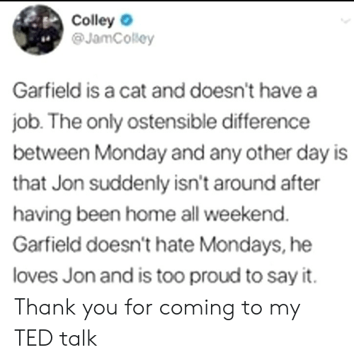 Mondays, Ted, and Say It: Colley  @JamCosey  4.  Garfield is a cat and doesn't have a  job. The only ostensible difference  between Monday and any other day is  that Jon suddenly isn't around after  having been home all weekend  Garfield doesn't hate Mondays, he  loves Jon and is too proud to say it. Thank you for coming to my TED talk