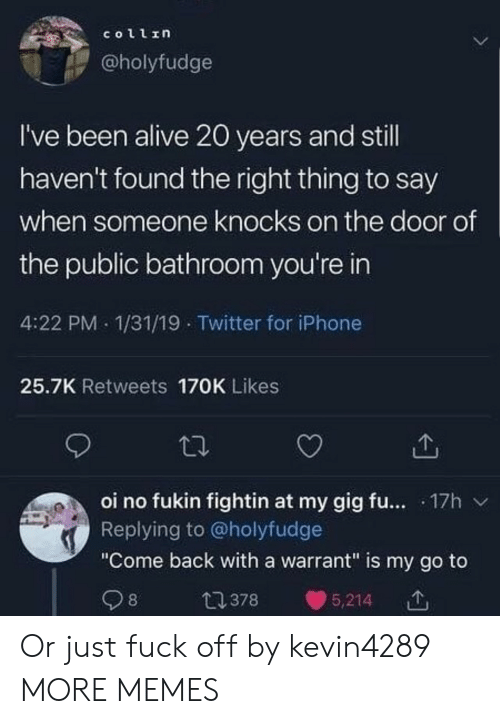 "Alive, Dank, and Iphone: collin  @holyfudge  I've been alive 20 years and still  haven't found the right thing to say  when someone knocks on the door of  the public bathroom you're in  4:22 PM 1/31/19 Twitter for iPhone  25.7K Retweets 170K Likes  oi no fukin fightin at my gig fu.... 17h  Replying to @holyfudge  ""Come back with a warrant"" is my go to  98  t378  5,214 Or just fuck off by kevin4289 MORE MEMES"