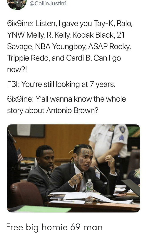 Cardi B: @CollinJustin1  6ix9ine: Listen, I gave you Tay-K, Ralo,  YNW Melly, R. Kelly, Kodak Black, 21  Savage, NBA Youngboy, ASAP Rocky,  Trippie Redd, and Cardi B. Can I go  now?!  FBI: You're still looking at 7 years.  6ix9ine: Y'all wanna know the whole  story about Antonio Brown? Free big homie 69 man