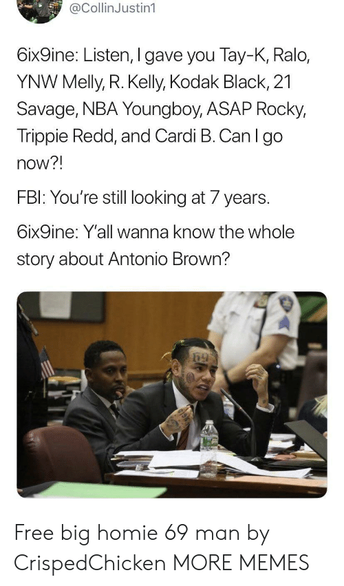 asap: @CollinJustin1  6ix9ine: Listen, I gave you Tay-K, Ralo,  YNW Melly, R. Kelly, Kodak Black, 21  Savage, NBA Young boy, ASAP Rocky,  Trippie Redd, and Cardi B. Can I go  now?!  FBI: You're still looking at 7 years  6ix9ine: Y'all wanna know the whole  story about Antonio Brown? Free big homie 69 man by CrispedChicken MORE MEMES
