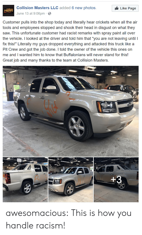 """crickets: Collision Masters LLC added 6 new photos.  June 13 at 9:06pm  Collision  asters  Like Page  Customer pulls into the shop today and literally hear crickets when all the air  tools and employees stopped and shook their head in disgust on what they  saw. This unfortunate customer had racist remarks with spray paint all over  the vehicle. I looked at the driver and told him that """"you are not leaving until I  fix this!"""" Literally my guys dropped everything and attacked this truck like a  Pit Crew and got the job done. I told the owner of the vehicle this ones on  me and I wanted him to know that Buffalonians will never stand for this!  Great job and many thanks to the team at Collision Masters. awesomacious:  This is how you handle racism!"""