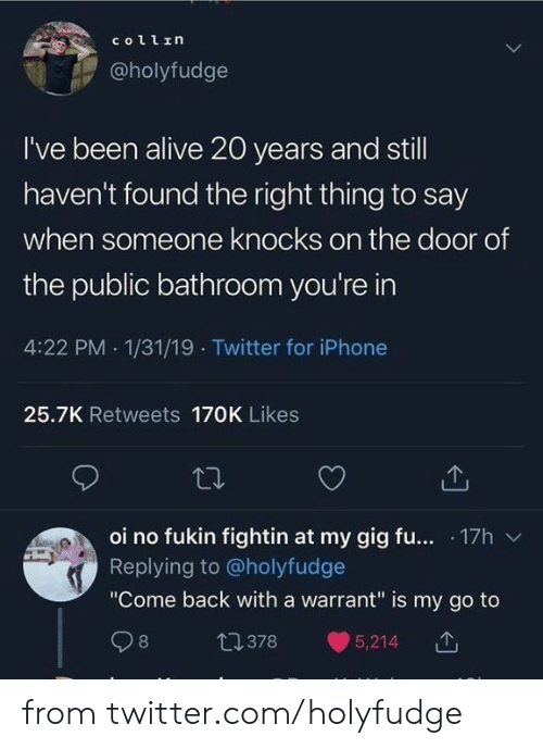 "Alive, Dank, and Iphone: collrη  @holyfudge  I've been alive 20 years and still  haven't found the right thing to say  when someone knocks on the door of  the public bathroom you're in  4:22 PM 1/31/19 Twitter for iPhone  25.7K Retweets 170K Likes  oi no fukin fightin at my gig fu... 17h  Replying to@holyfudge  ""Come back with a warrant"" is my go to  t1378  8  5,214 from twitter.com/holyfudge"