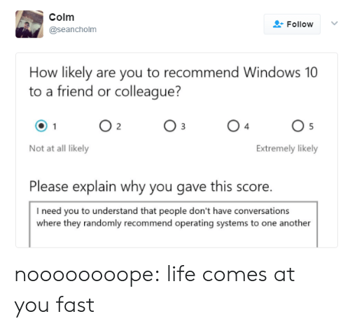 Life, Tumblr, and Windows: Colm  Follow  @seancholm  How likely are you to recommend Windows 10  to a friend or colleague?  O 2  O 5  Not at all likely  Extremely likely  Please explain why you gave this score.  I need you to understand that people don't have conversations  where they randomly recommend operating systems to one another noooooooope:  life comes at you fast