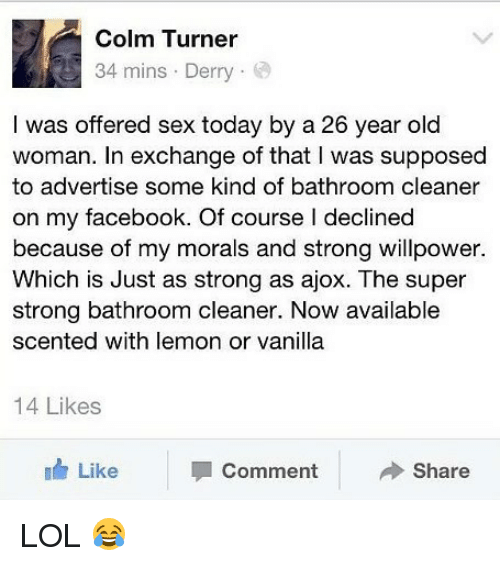 sexs: Colm Turner  34 mins . Derry .  I was offered sex today by a 26 year old  woman. In exchange of that I was supposed  to advertise some kind of bathroom cleaner  on my facebook. Of course l declined  because of my morals and strong willpower.  Which is Just as strong as ajox. The super  strong bathroom cleaner. Now available  scented with lemon or vanilla  14 Likes  Like  Comment  Share LOL 😂