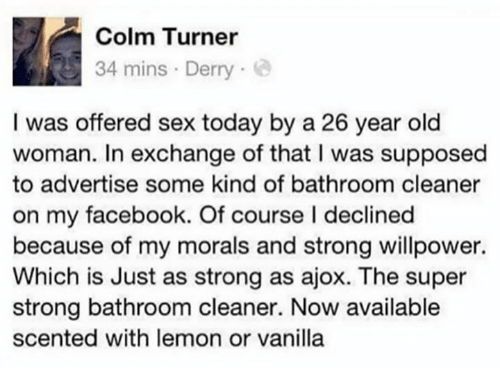 sexs: Colm Turner  34 mins Derry  I was offered sex today by a 26 year old  woman. In exchange of that I was supposed  to advertise some kind of bathroom cleaner  on my facebook. Of course I declined  because of my morals and strong willpower.  Which is Just as strong as ajox. The super  strong bathroom cleaner. Now available  scented with lemon or vanilla