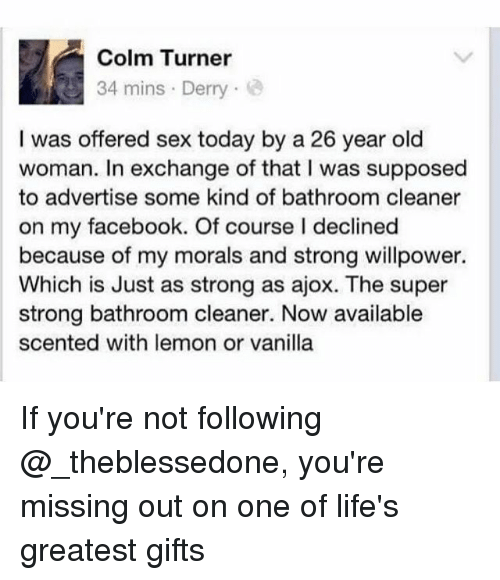 sexs: Colm Turner  34 mins Derry  I was offered sex today by a 26 year old  woman. In exchange of that I was supposed  to advertise some kind of bathroom cleaner  on my facebook. Of course I declined  because of my morals and strong willpower.  Which is Just as strong as ajox. The super  strong bathroom cleaner. Now available  scented with lemon or vanilla If you're not following @_theblessedone, you're missing out on one of life's greatest gifts
