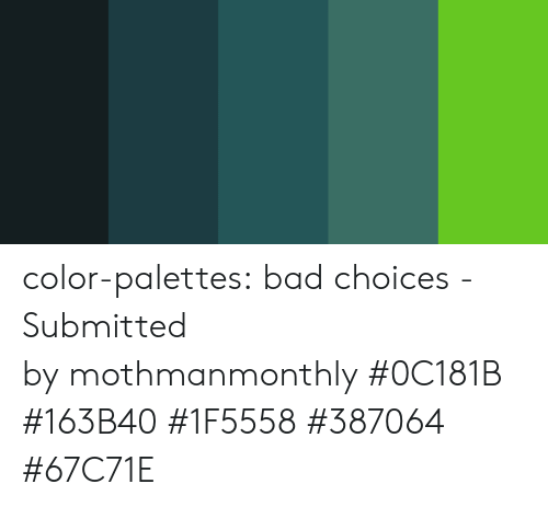 Bad, Target, and Tumblr: color-palettes: bad choices- Submitted bymothmanmonthly #0C181B #163B40 #1F5558 #387064 #67C71E