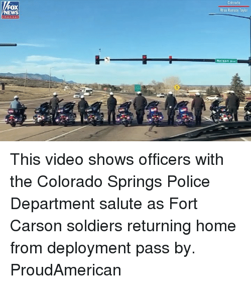 Memes, News, and Police: Colorado  FOX  NEWS  Rhea Ramsey Taylor This video shows officers with the Colorado Springs Police Department salute as Fort Carson soldiers returning home from deployment pass by. ProudAmerican