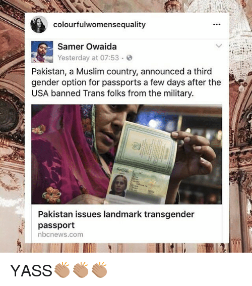 Genderism: colourfulwomensequality  Samer Owaida  Yesterday at 07:53. @  Pakistan, a Muslim country, announced a third  gender option for passports a few days after the  USA banned Trans folks from the military  Pakistan issues landmark transgender  passport  nbcnews.com YASS👏🏽👏🏽👏🏽