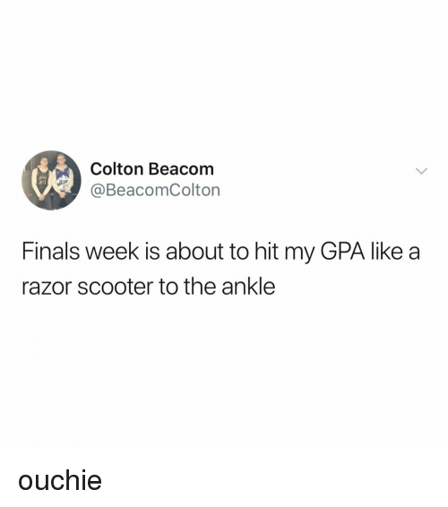 Finals, Scooter, and Relatable: Colton Beacom  @BeacomColton  Finals week is about to hit my GPA like a  razor scooter to the ankle ouchie