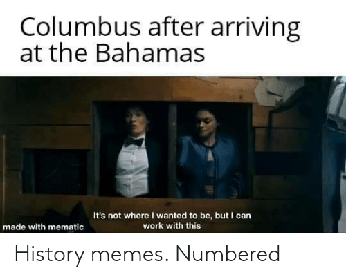 I Wanted: Columbus after arriving  at the Bahamas  It's not where I wanted to be, but I can  work with this  made with mematic History memes. Numbered