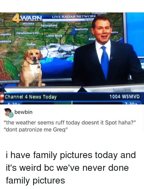 """dont patronize me: Columbus  LIVE RADAR NETWORK  Wichita  springfield  Nashville  otte  Amarillo  Oklahoma Cit  Little  Roc  Atlar  ubbock  Dallas  RWOrlea  Channel 4 News Today  1004 WSMVD  bewbin  """"the weather seems ruff today doesnt it Spot haha?""""  """"dont patronize me Greg"""" i have family pictures today and it's weird bc we've never done family pictures"""