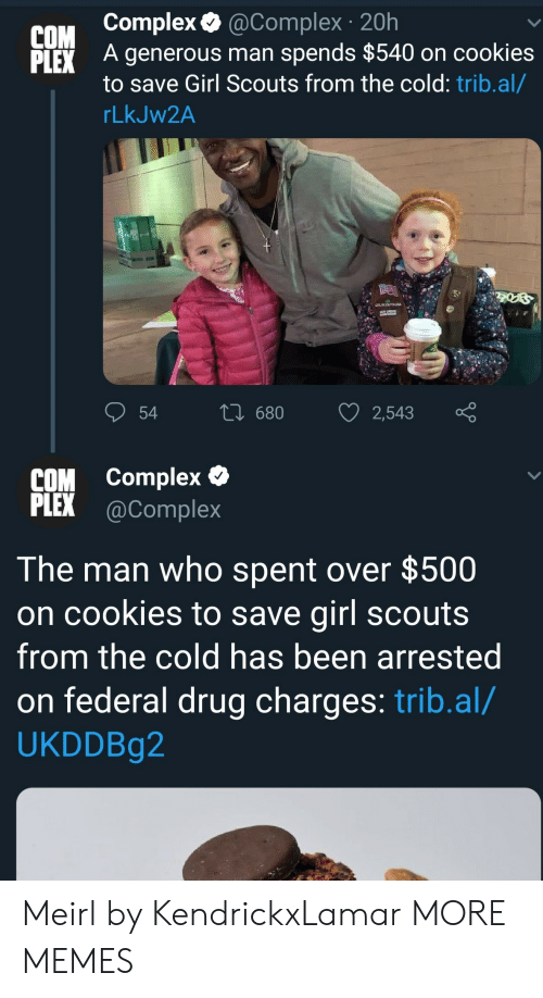 Complex, Cookies, and Dank: COM complex.@complex 20h  LEX A generous man spends $540 on cookies  to save Girl Scouts from the cold: trib.al/  rLkJW2A  COM complex  PLEX @Complex  The man who spent over $500  on cookies to save girl scout:s  from the cold has been arrested  on federal drug charges: trib.al/  UKDDBg2 Meirl by KendrickxLamar MORE MEMES