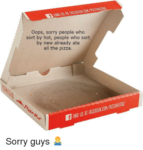 Facebook, Pizza, and Sorry: COM/PIZZA  Oops, sorry people who  sort by hot, people who sort  by new already ate  all the pizza.  IND US AT FACEBOOK.COMPILZAHUIN Sorry guys 🤷‍♂️
