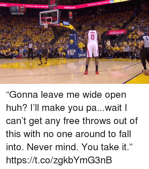 "Fall, Finals, and Huh: com  The Warriors Home of Heme  ? Warriors Home of Home  realtorcom  2018 WESTERN FINALS  I realtor.CO  13  PALDING ""Gonna leave me wide open huh? I'll make you pa...wait I can't get any free throws out of this with no one around to fall into. Never mind. You take it."" https://t.co/zgkbYmG3nB"