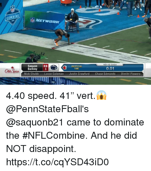 "old spice: COMBINE  2018  Saquon RB  Barkley 3  40-YD DASH  Old Spice  UNOFFICIAL  TIME  0.01  Nick Chubb Lavon Coleman Justin Crawford Chase Edmonds Dimitri Flow 4.40 speed. 41"" vert.😱   @PennStateFball's @saquonb21 came to dominate the #NFLCombine. And he did NOT disappoint. https://t.co/cqYSD43iD0"