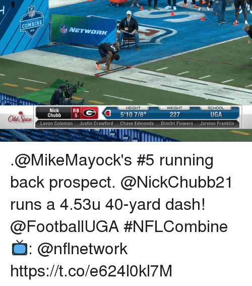old spice: COMBINE  2018  SCOUTING  HEIGHT  WEIGHT  Old Spice  Chubb  SCHOOL  5  227  UGA .@MikeMayock's #5 running back prospect.  @NickChubb21 runs a 4.53u 40-yard dash! @FootballUGA  #NFLCombine  📺: @nflnetwork https://t.co/e624l0kl7M