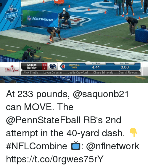 old spice: COMBINE  2ND RUN  0.00  Dimitri Flowers  1ST RUN  Saquon RB  Barkley 3  0  UNOFFICIAL  TIMES  441  Old Spice  Nick Chubb  Lavon Coleman  Justin Crawford  Chase Edmonds At 233 pounds, @saquonb21 can MOVE.  The @PennStateFball RB's 2nd attempt in the 40-yard dash. 👇 #NFLCombine  📺: @nflnetwork https://t.co/0rgwes75rY
