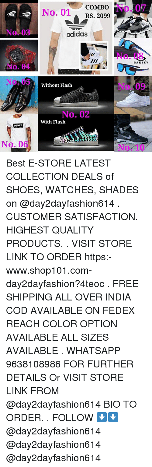 Levis: COMBO  No. 01RS. 2099  No. 07  IN  IN  No. 03  adidas  No. 08  OAKLEY  No. 04  No.05  No. 09  Without Flash  No. 02  With Flash  Levi's  No. 06  No. 10 Best E-STORE LATEST COLLECTION DEALS of SHOES, WATCHES, SHADES on @day2dayfashion614 . CUSTOMER SATISFACTION. HIGHEST QUALITY PRODUCTS. . VISIT STORE LINK TO ORDER https:-www.shop101.com-day2dayfashion?4teoc . FREE SHIPPING ALL OVER INDIA COD AVAILABLE ON FEDEX REACH COLOR OPTION AVAILABLE ALL SIZES AVAILABLE . WHATSAPP 9638108986 FOR FURTHER DETAILS Or VISIT STORE LINK FROM @day2dayfashion614 BIO TO ORDER. . FOLLOW ⬇️⬇️ @day2dayfashion614 @day2dayfashion614 @day2dayfashion614