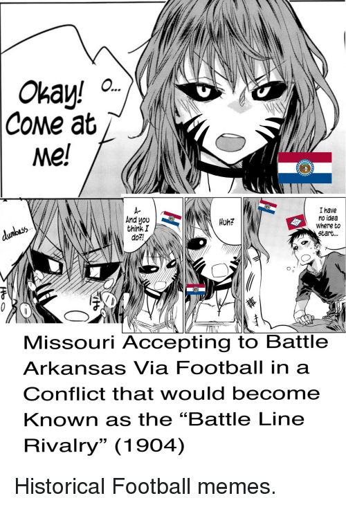 "Football Memes: CoMe at  Me!  I have  no idea  Where to  Start...  A-  And uou  think I  do2!  Huh?  0  Missouri Accepting to Battle  Arkansas Via Football in a  Conflict that would becom  Known as the ""Battle Line  Rivalry"" (1904)"