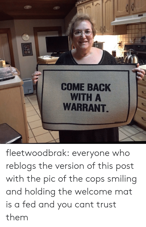 warrant: COME BACK  WITH A  WARRANT fleetwoodbrak: everyone who reblogs the version of this post with the pic of the cops smiling and holding the welcome mat is a fed and you cant trust them