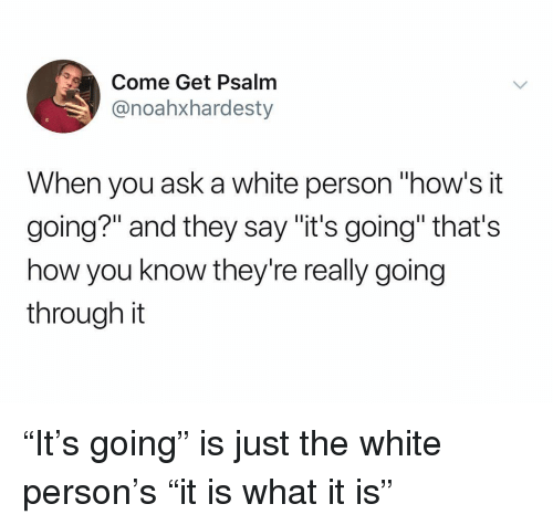 """Hows It Going: Come Get Psalm  @noahxhardesty  When you ask a white person """"how's it  going?"""" and they say """"it's going"""" that's  how you know they're really going  through it """"It's going"""" is just the white person's """"it is what it is"""""""