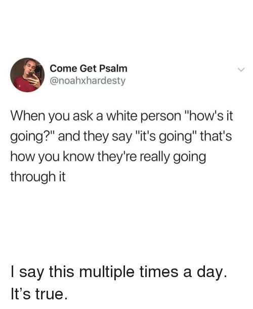 """Hows It Going: Come Get Psalm  @noahxhardesty  When you ask a white person """"how's it  going?"""" and they say """"it's going"""" that's  how you know they're really going  through it I say this multiple times a day. It's true."""