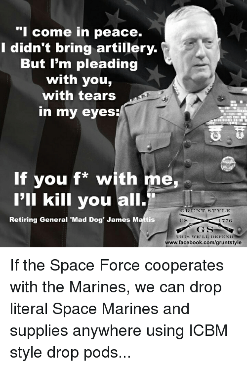 Facebook, facebook.com, and Marines: come in peace.  I didn't bring artillery.  But I'm pleading  with you,  with tears  in my eyes  륩쮸  If you f* with me,  I'll kill you all.  GRUNT STYLE  Retiring General 'Mad Dog' James Mattis  ES  1776  www.facebook.com/gruntstyle If the Space Force cooperates with the Marines, we can drop literal Space Marines and supplies anywhere using ICBM style drop pods...