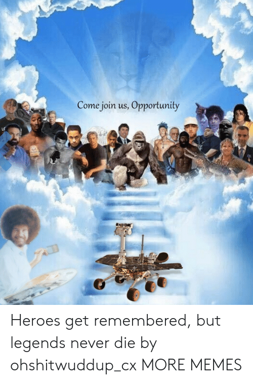 Join Us: Come join us, Opportunity Heroes get remembered, but legends never die by ohshitwuddup_cx MORE MEMES