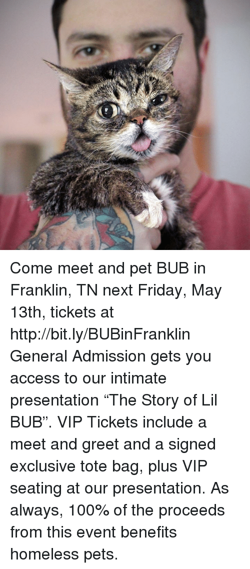 """Generalization: Come meet and pet BUB in Franklin, TN next Friday, May 13th, tickets at http://bit.ly/BUBinFranklin   General Admission gets you access to our intimate presentation """"The Story of Lil BUB"""". VIP Tickets include a meet and greet and a signed exclusive tote bag, plus VIP seating at our presentation. As always, 100% of the proceeds from this event benefits homeless pets."""