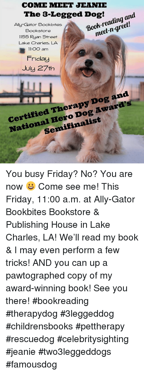 Friday, Memes, and Ally: COME MEET JEANIE  The s-Legged Dog! to and  Ally-Gator Bookbites  Bookstore  1155 Ryan Street  Lake Charles, LA  11:OO am  meet-n-greet!  Friday  July 27th  National Hero Dog Award's  Semifinalist  Certified Therapy Dog and You busy Friday? No? You are now 😀 Come see me! This Friday, 11:00 a.m. at Ally-Gator Bookbites Bookstore & Publishing House in Lake Charles, LA! We'll read my book & I may even perform a few tricks! AND you can up a pawtographed copy of my award-winning book! See you there!   #bookreading #therapydog #3leggeddog #childrensbooks #pettherapy #rescuedog #celebritysighting #jeanie #two3leggeddogs #famousdog
