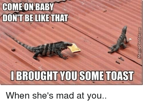 Broughts: COME ON BABY  DONT BE LIKE THAT  I BROUGHT YOU SOME TOAST When she's mad at you..