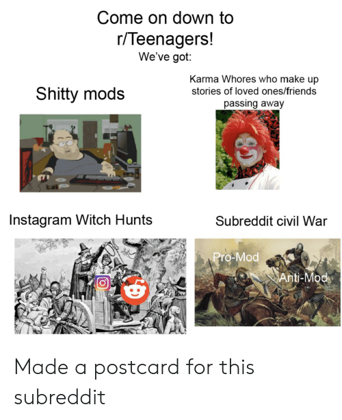 Friends, Instagram, and Civil War: Come on down to  r/Teenagers!  We've got:  Karma Whores who make up  Shitty mods  stories of loved ones/friends  passing away  Instagram Witch Hunts  Subreddit civil War  Pro-Mod  Anti-Mod Made a postcard for this subreddit