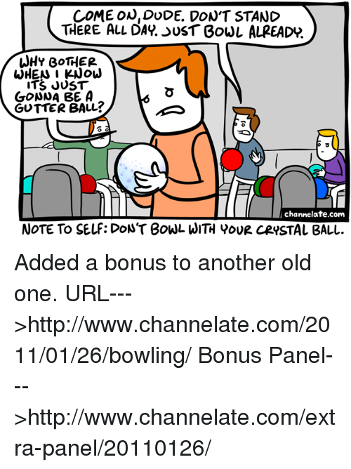 dac: COME ON, DUDE. DON'T STAND  THERE ALL DAC. UST Bowl ALREADP  WHY BOTHER  WHEN I KNOW  ITS JUST  GONNA BE A  GUTTER BALL?  channelate.com  NOTE To SELF: DON'T BOWL HITH YOUR CRYSTAL BALL. Added a bonus to another old one.  URL--->http://www.channelate.com/2011/01/26/bowling/ Bonus Panel--->http://www.channelate.com/extra-panel/20110126/