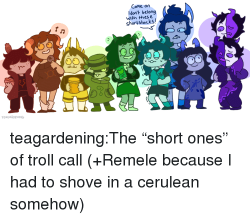 """Thes: Come on  Idon't belong  with thes e  shortstacks  TEAGARDENING teagardening:The""""short ones"""" of troll call (+Remele because I had to shove in a cerulean somehow)"""