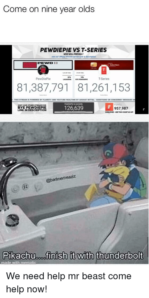 Pikachu, Help, and Link: Come on nine year olds  PEWDIEPIE VS T-SERIES  WHO  WILL PREVAIL  PewDiePie  LAONATSeries  81,387,791 81,261,153  MESSAGEU  STREAM FOR  BYE PEWDIEPIE  LINK IN DESCRIPTION  OUR OTHER  126,639  957,987  SUBScRE SEETYS COUNT GOUP  Pikachu.osfinish it with thun  made with mematic  erbolt