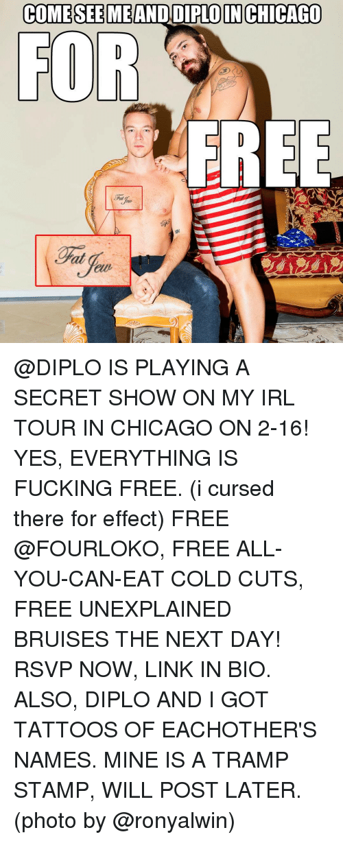 A Tramp Stamp: COME SEE MEAND DIPLO IN CHICAGO  FOR  FREE @DIPLO IS PLAYING A SECRET SHOW ON MY IRL TOUR IN CHICAGO ON 2-16! YES, EVERYTHING IS FUCKING FREE. (i cursed there for effect) FREE @FOURLOKO, FREE ALL-YOU-CAN-EAT COLD CUTS, FREE UNEXPLAINED BRUISES THE NEXT DAY! RSVP NOW, LINK IN BIO. ALSO, DIPLO AND I GOT TATTOOS OF EACHOTHER'S NAMES. MINE IS A TRAMP STAMP, WILL POST LATER. (photo by @ronyalwin)