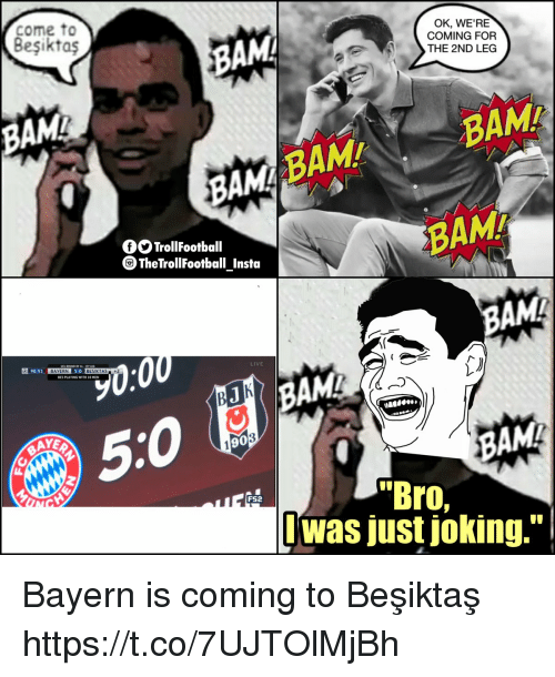 "Memes, Live, and Bayern: come to  BAM  OK, WE'RE  COMING FOR  THE 2ND LEG  BAM  BAMA  BAM  BAM  BAMA  fOTrollFootball  TheTrollFootball Insta  AMA  30:0  90:53  BAYERN  BESIKTAS+2  LIVE  .  BES PLAYING WITH 10 MENN  AYEA  90  BAM  ""Bro,  Iwas just joking.""  FS2 Bayern is coming to Beşiktaş https://t.co/7UJTOlMjBh"