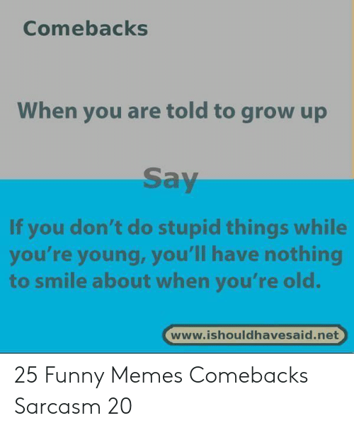 Youre Old: Comebacks  When you are told to grow up  Say  If you don't do stupid things while  you're young, you'll have nothing  to smile about when you're old.  www.ishouldhavesaid.net 25 Funny Memes Comebacks Sarcasm 20