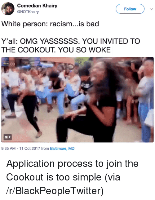 Bad, Blackpeopletwitter, and Gif: Comedian Khairy  @NOTKhairy  Follow  White person: racism...is bad  Y'all: OMG YASSSSSS. YOU INVITED TO  THE COOKOUT. YOU SO WOKE  1.00  GIF  9:35 AM - 11 Oct 2017 from Baltimore, MD <p>Application process to join the Cookout is too simple (via /r/BlackPeopleTwitter)</p>