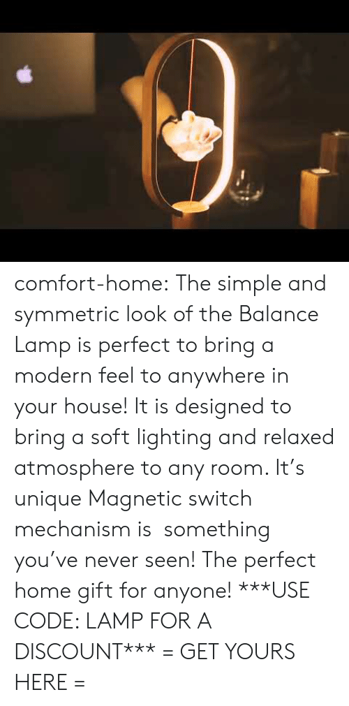 Tumblr, Blog, and Home: comfort-home:  The simple and symmetric look of the Balance Lamp is perfect to bring a modern feel to anywhere in your house! It is designed to bring a soft lighting and relaxed atmosphere to any room. It's unique Magnetic switch mechanism is  something you've never seen! The perfect home gift for anyone! ***USE CODE: LAMP FOR A DISCOUNT*** = GET YOURS HERE =