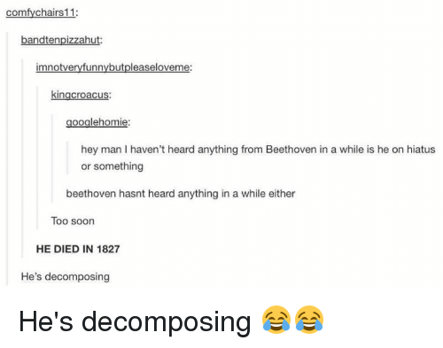 decomposer: comfy chairs 11:  andtenpizzah  m notve  kingcroacus:  ooglehomie  hey man I haven't heard anything from Beethoven in a while is he on hiatus  or something  beethoven hasnt heard anything in a while either  Too soon  HE DIED IN 1827  He's decomposing He's decomposing 😂😂