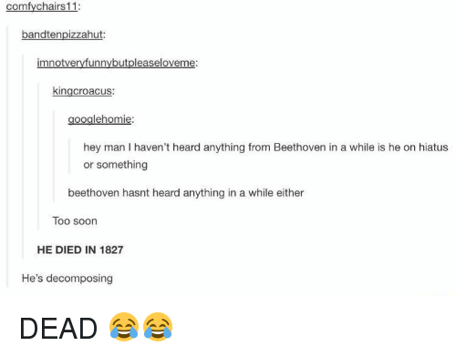decomposer: comfy chairs 11:  bandtenpizzahut:  mnotveryfunny but pleaseloveme:  kingcroacus:  googlehomie:  hey man haven't heard anything from Beethoven in a while is he on hiatus  or something  beethoven hasnt heard anything in a while either  Too soon  HE DIED IN 1827  He's decomposing DEAD 😂😂